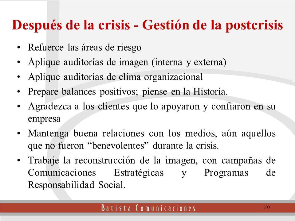 Después de la crisis - Gestión de la postcrisis Refuerce las áreas de riesgo Aplique auditorías de imagen (interna y externa) Aplique auditorías de clima organizacional Prepare balances positivos; piense en la Historia.