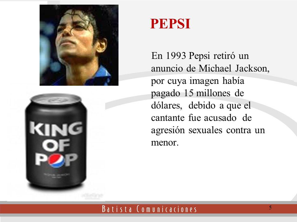 PEPSI En 1993 Pepsi retiró un anuncio de Michael Jackson, por cuya imagen había pagado 15 millones de dólares, debido a que el cantante fue acusado de agresión sexuales contra un menor.