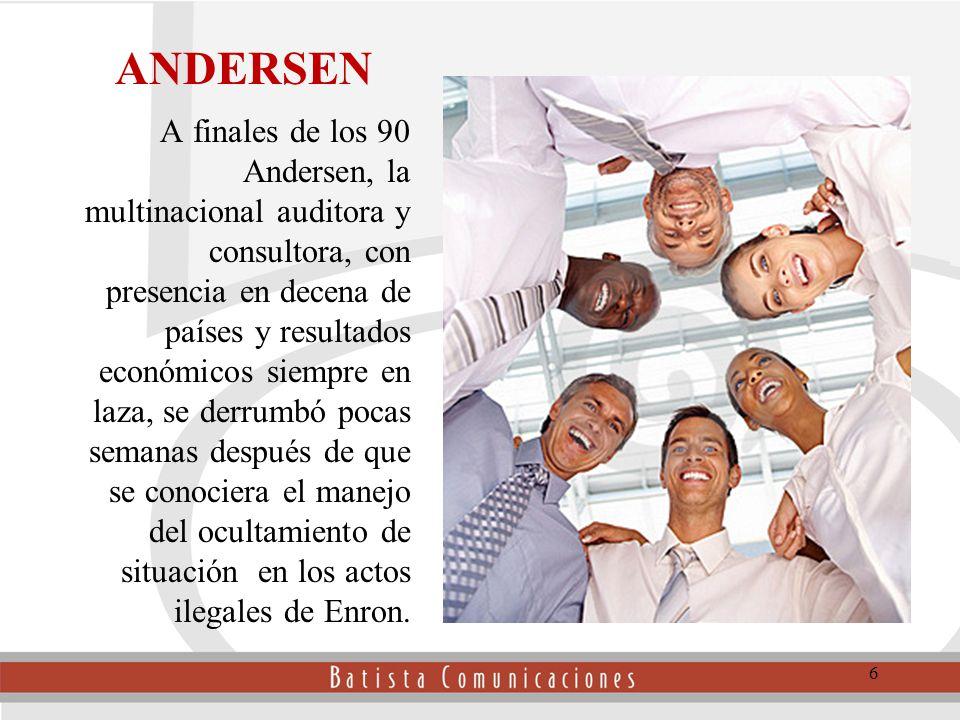 6 ANDERSEN A finales de los 90 Andersen, la multinacional auditora y consultora, con presencia en decena de países y resultados económicos siempre en laza, se derrumbó pocas semanas después de que se conociera el manejo del ocultamiento de situación en los actos ilegales de Enron.