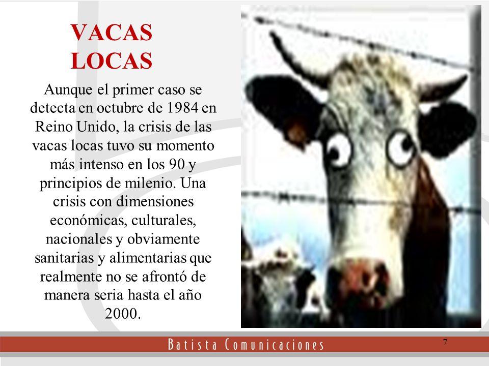 VACAS LOCAS Aunque el primer caso se detecta en octubre de 1984 en Reino Unido, la crisis de las vacas locas tuvo su momento más intenso en los 90 y principios de milenio.
