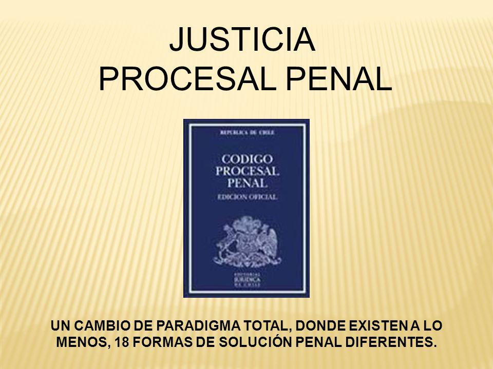 JUSTICIA PROCESAL PENAL UN CAMBIO DE PARADIGMA TOTAL, DONDE EXISTEN A LO MENOS, 18 FORMAS DE SOLUCIÓN PENAL DIFERENTES.