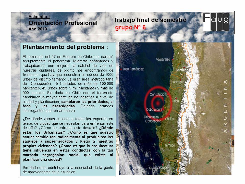 Asignatura Orientación Profesional Año 2010 Trabajo final de semestre grupo Nº 6 Planteamiento del problema : El terremoto del 27 de Febrero en Chile nos cambió abruptamente el panorama.