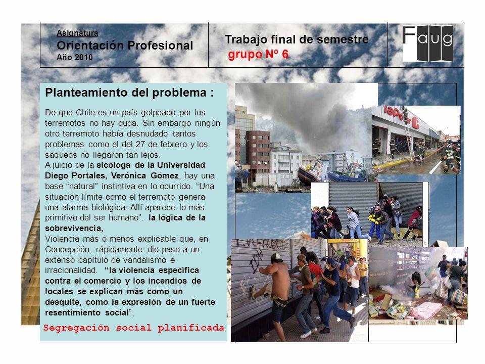 Asignatura Orientación Profesional Año 2010 Trabajo final de semestre grupo Nº 6 Planteamiento del problema : De que Chile es un país golpeado por los terremotos no hay duda.