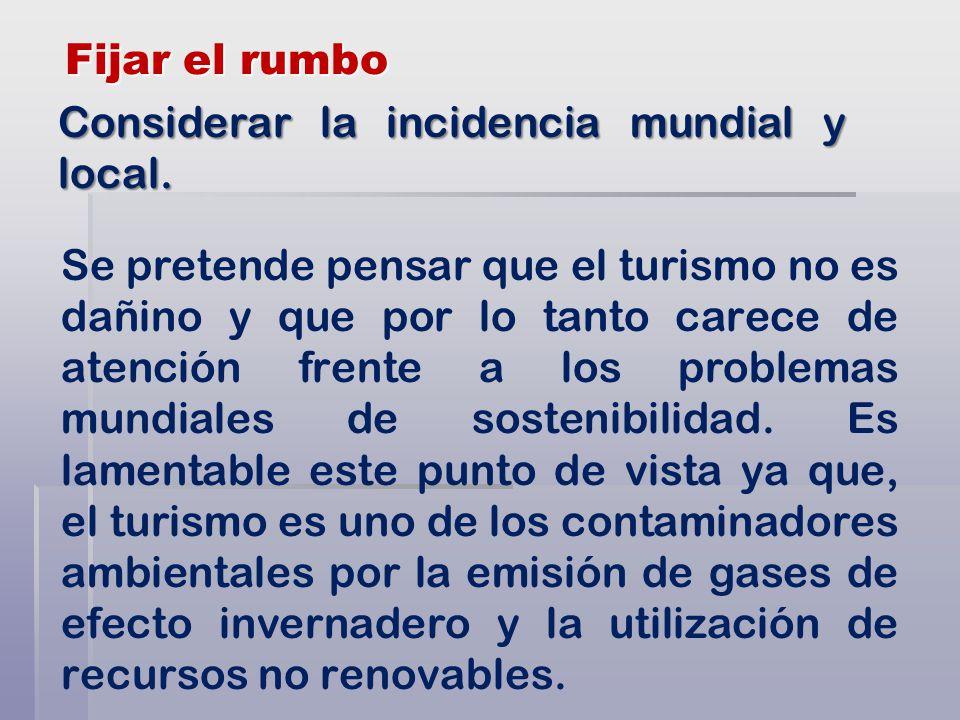Fijar el rumbo Se pretende pensar que el turismo no es dañino y que por lo tanto carece de atención frente a los problemas mundiales de sostenibilidad.