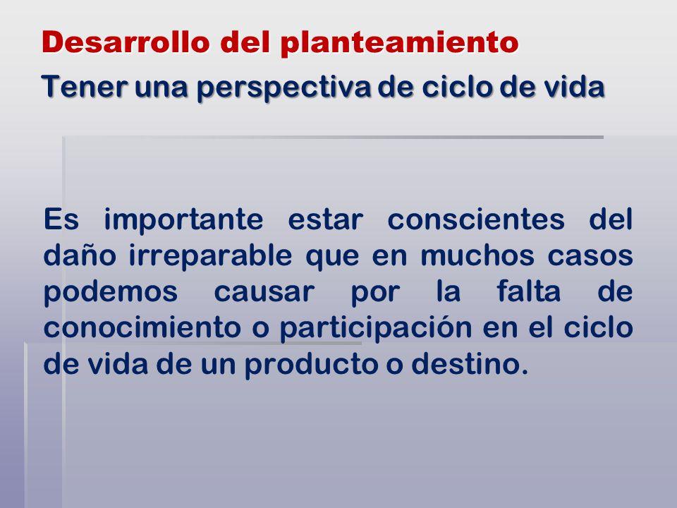 Desarrollo del planteamiento Es importante estar conscientes del daño irreparable que en muchos casos podemos causar por la falta de conocimiento o participación en el ciclo de vida de un producto o destino.