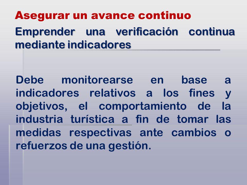 Asegurar un avance continuo Debe monitorearse en base a indicadores relativos a los fines y objetivos, el comportamiento de la industria turística a fin de tomar las medidas respectivas ante cambios o refuerzos de una gestión.