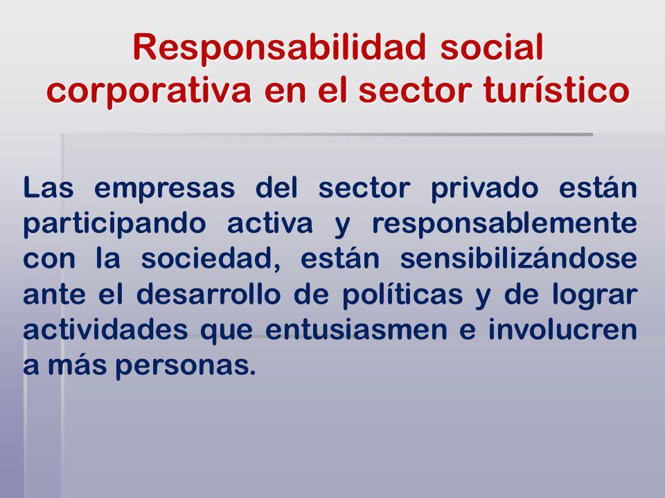 Responsabilidad social corporativa en el sector turístico Las empresas del sector privado están participando activa y responsablemente con la sociedad, están sensibilizándose ante el desarrollo de políticas y de lograr actividades que entusiasmen e involucren a más personas.