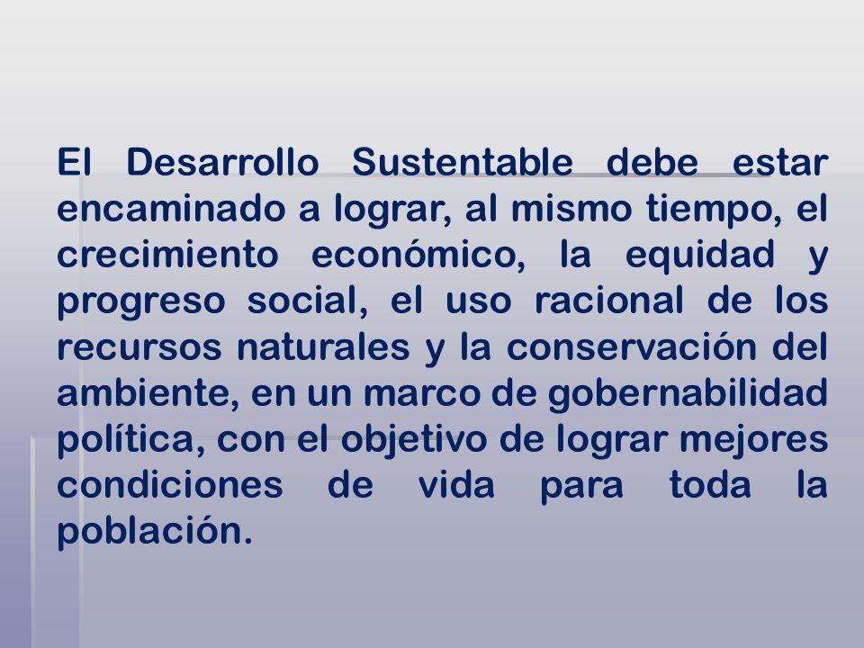 El Desarrollo Sustentable debe estar encaminado a lograr, al mismo tiempo, el crecimiento económico, la equidad y progreso social, el uso racional de los recursos naturales y la conservación del ambiente, en un marco de gobernabilidad política, con el objetivo de lograr mejores condiciones de vida para toda la población.
