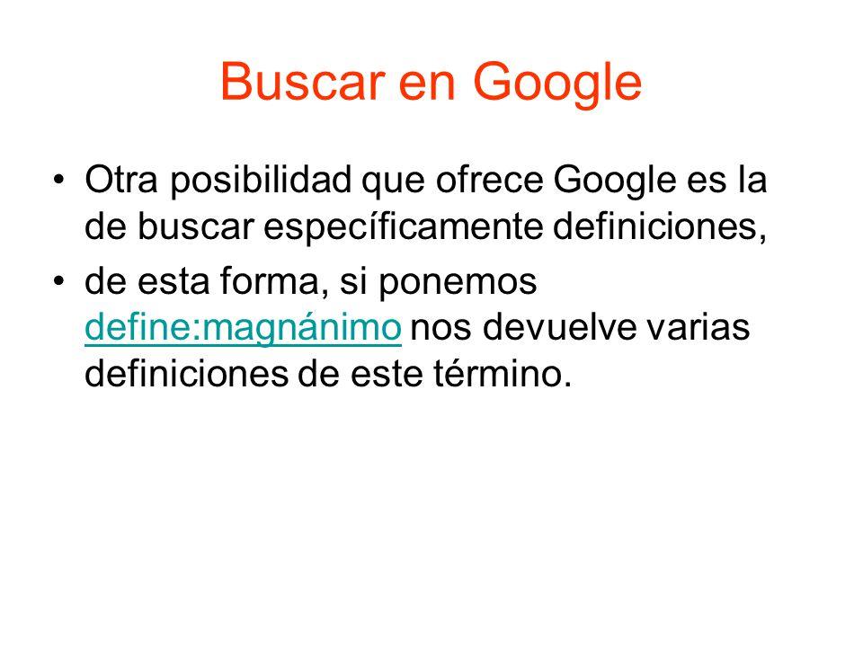 Buscar en Google Otra posibilidad que ofrece Google es la de buscar específicamente definiciones, de esta forma, si ponemos define:magnánimo nos devuelve varias definiciones de este término.