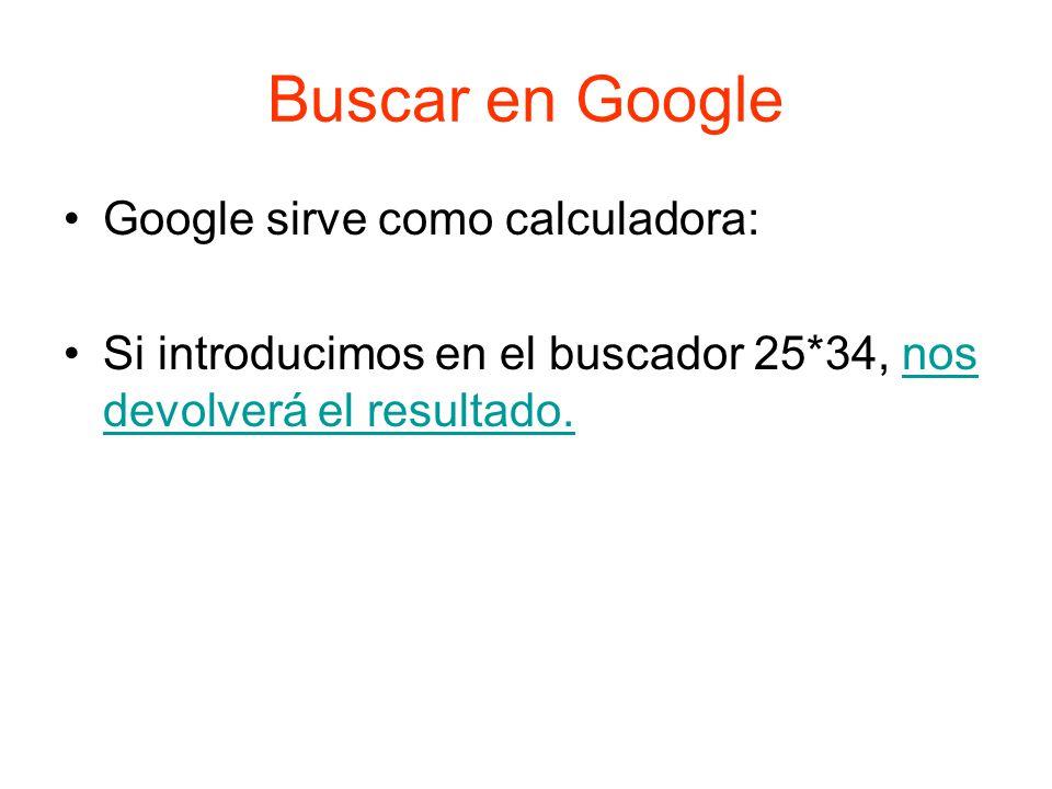 Buscar en Google Google sirve como calculadora: Si introducimos en el buscador 25*34, nos devolverá el resultado.nos devolverá el resultado.
