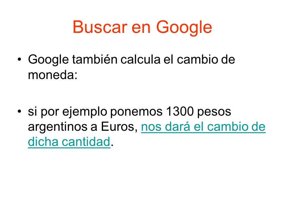 Buscar en Google Google también calcula el cambio de moneda: si por ejemplo ponemos 1300 pesos argentinos a Euros, nos dará el cambio de dicha cantidad.nos dará el cambio de dicha cantidad