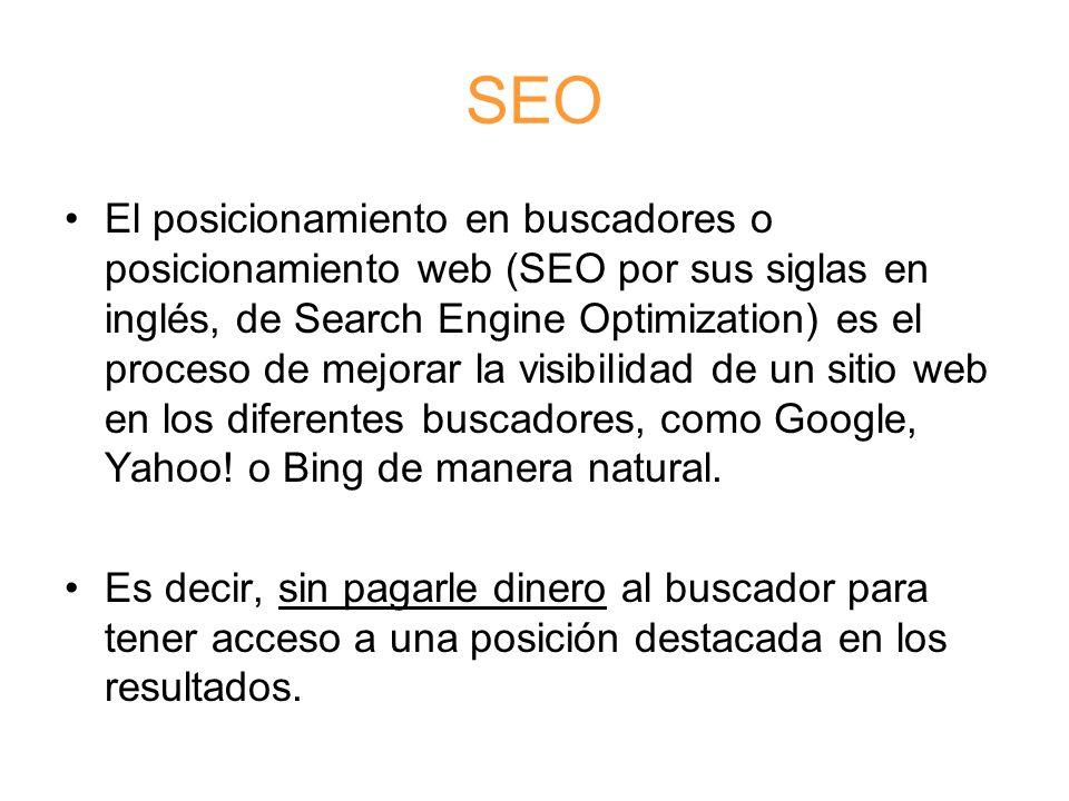 SEO El posicionamiento en buscadores o posicionamiento web (SEO por sus siglas en inglés, de Search Engine Optimization) es el proceso de mejorar la visibilidad de un sitio web en los diferentes buscadores, como Google, Yahoo.
