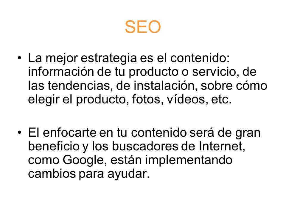 SEO La mejor estrategia es el contenido: información de tu producto o servicio, de las tendencias, de instalación, sobre cómo elegir el producto, fotos, vídeos, etc.