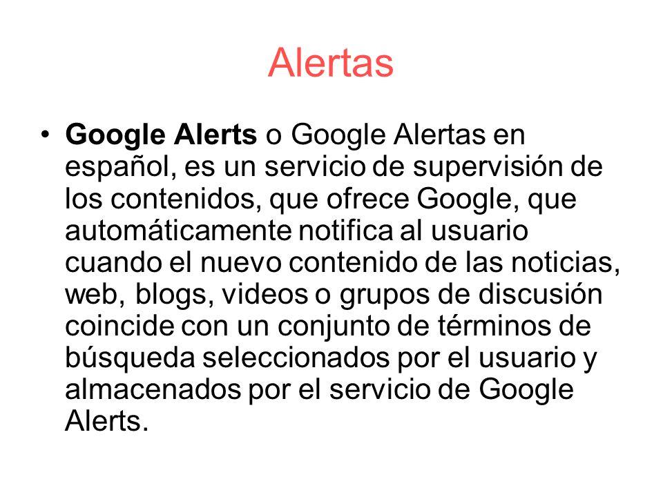 Alertas Google Alerts o Google Alertas en español, es un servicio de supervisión de los contenidos, que ofrece Google, que automáticamente notifica al usuario cuando el nuevo contenido de las noticias, web, blogs, videos o grupos de discusión coincide con un conjunto de términos de búsqueda seleccionados por el usuario y almacenados por el servicio de Google Alerts.
