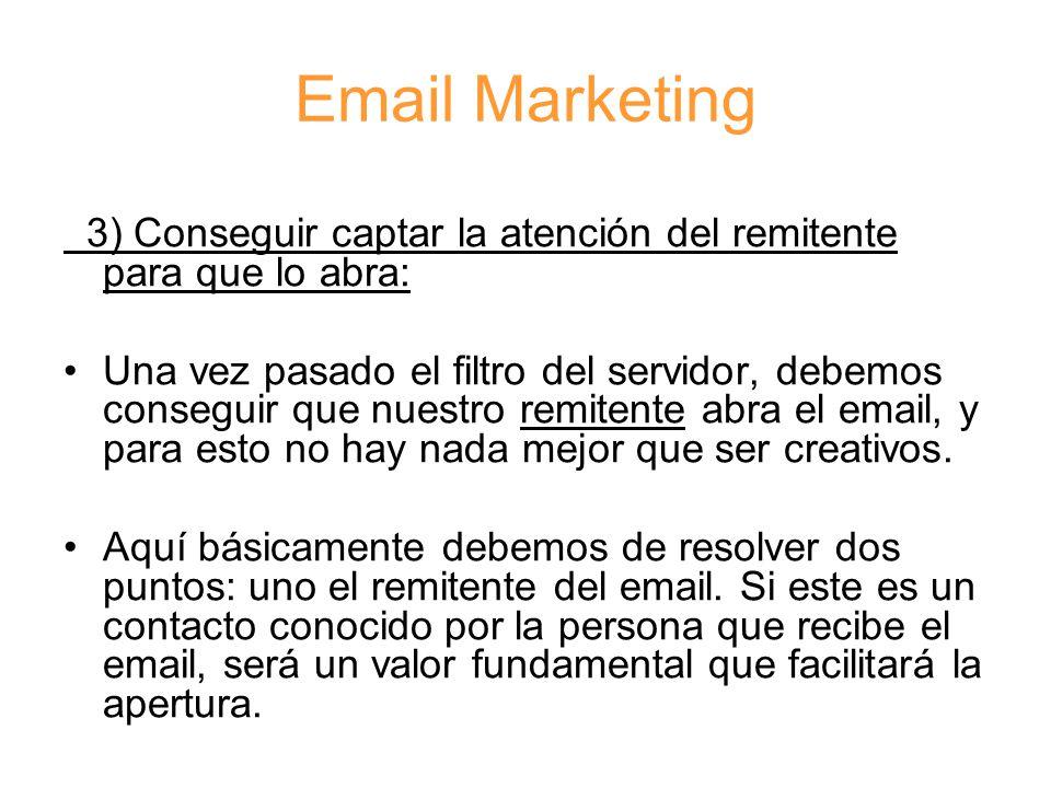 Email Marketing 3) Conseguir captar la atención del remitente para que lo abra: Una vez pasado el filtro del servidor, debemos conseguir que nuestro remitente abra el email, y para esto no hay nada mejor que ser creativos.