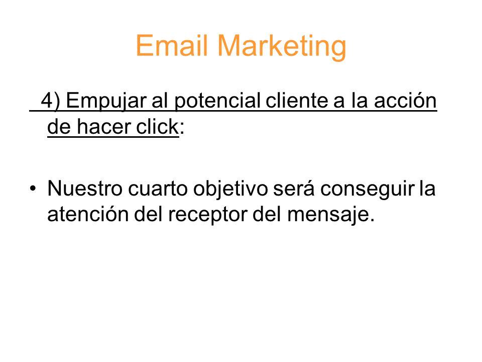 Email Marketing 4) Empujar al potencial cliente a la acción de hacer click: Nuestro cuarto objetivo será conseguir la atención del receptor del mensaje.