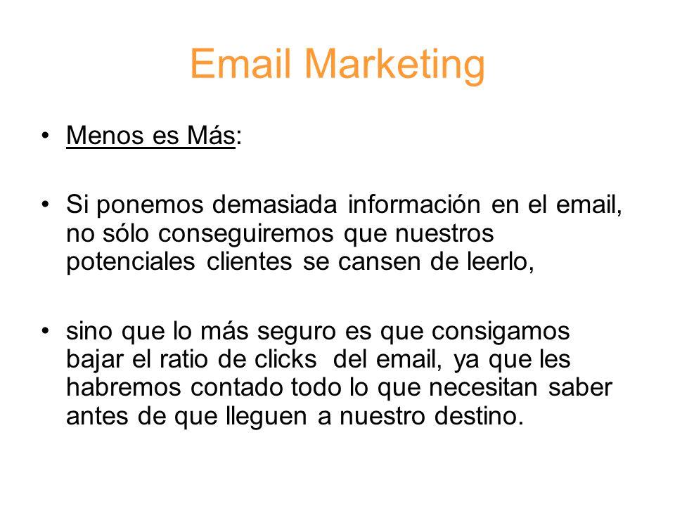 Email Marketing Menos es Más: Si ponemos demasiada información en el email, no sólo conseguiremos que nuestros potenciales clientes se cansen de leerlo, sino que lo más seguro es que consigamos bajar el ratio de clicks del email, ya que les habremos contado todo lo que necesitan saber antes de que lleguen a nuestro destino.