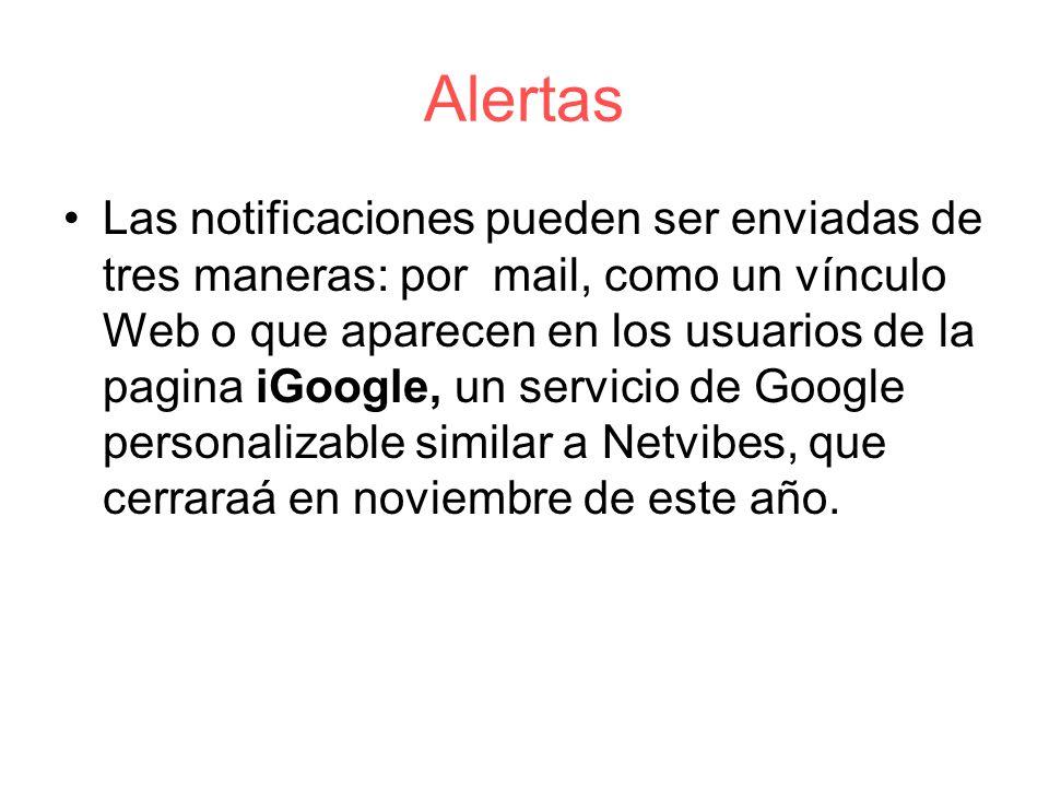 Alertas Las notificaciones pueden ser enviadas de tres maneras: por mail, como un vínculo Web o que aparecen en los usuarios de la pagina iGoogle, un servicio de Google personalizable similar a Netvibes, que cerraraá en noviembre de este año.
