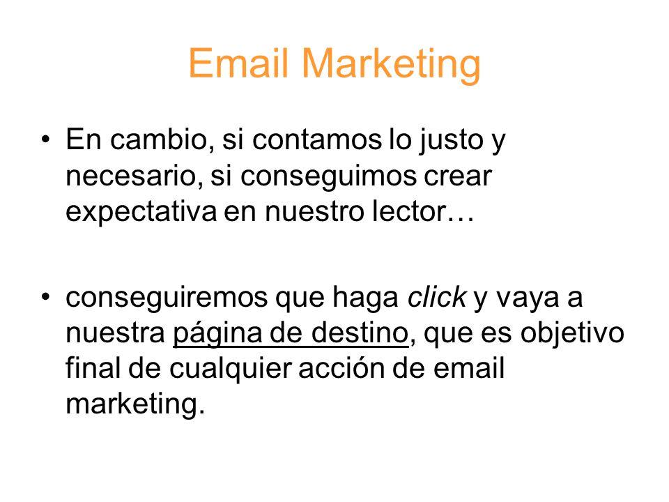Email Marketing En cambio, si contamos lo justo y necesario, si conseguimos crear expectativa en nuestro lector… conseguiremos que haga click y vaya a nuestra página de destino, que es objetivo final de cualquier acción de email marketing.