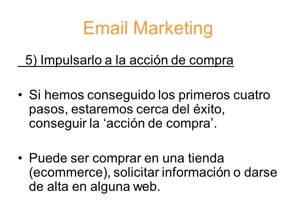 Email Marketing 5) Impulsarlo a la acción de compra Si hemos conseguido los primeros cuatro pasos, estaremos cerca del éxito, conseguir la 'acción de compra'.