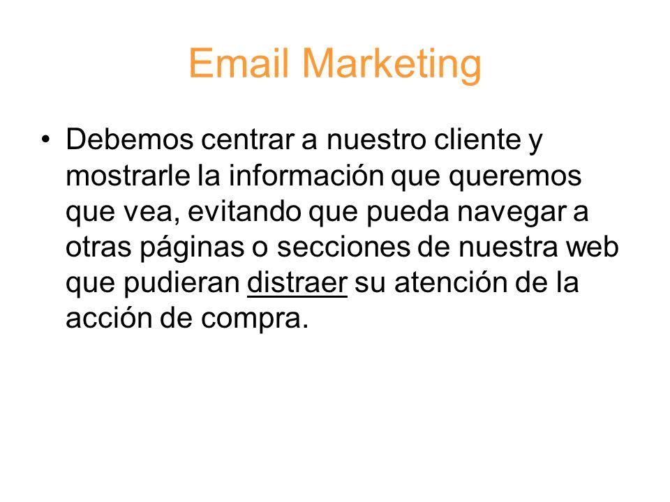 Email Marketing Debemos centrar a nuestro cliente y mostrarle la información que queremos que vea, evitando que pueda navegar a otras páginas o secciones de nuestra web que pudieran distraer su atención de la acción de compra.
