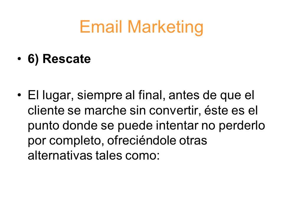 Email Marketing 6) Rescate El lugar, siempre al final, antes de que el cliente se marche sin convertir, éste es el punto donde se puede intentar no perderlo por completo, ofreciéndole otras alternativas tales como: