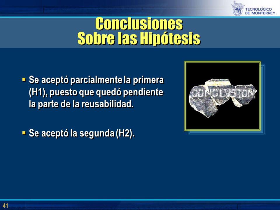 41 Conclusiones Sobre las Hipótesis  Se aceptó parcialmente la primera (H1), puesto que quedó pendiente la parte de la reusabilidad.