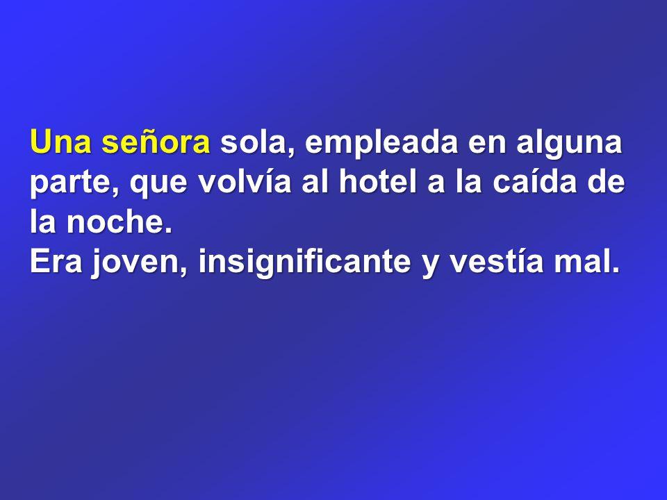 Una señora sola, empleada en alguna parte, que volvía al hotel a la caída de la noche.