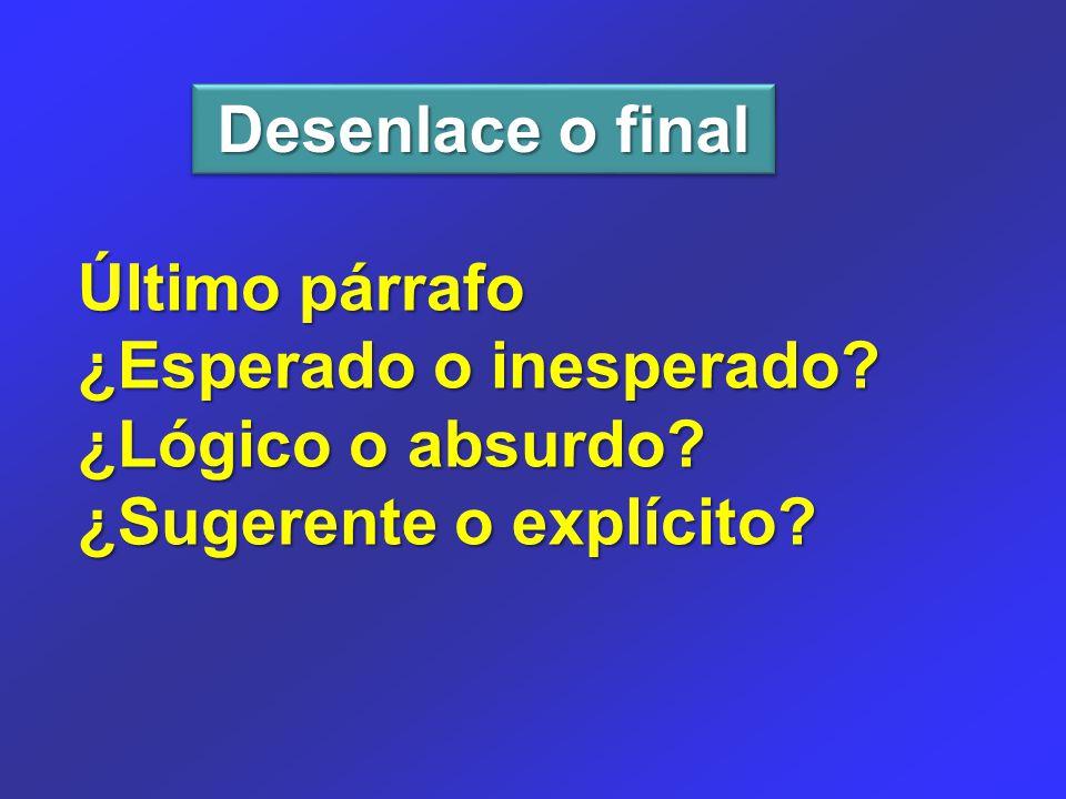 Desenlace o final Último párrafo ¿Esperado o inesperado ¿Lógico o absurdo ¿Sugerente o explícito