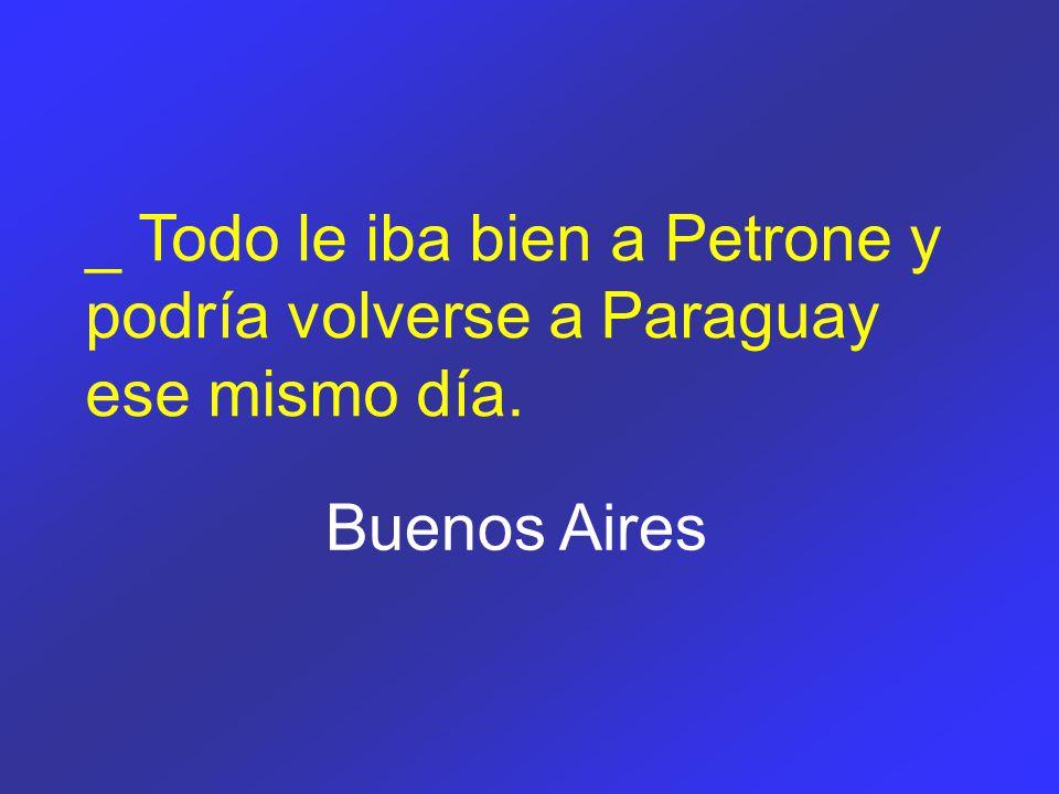 _ Todo le iba bien a Petrone y podría volverse a Paraguay ese mismo día. Buenos Aires