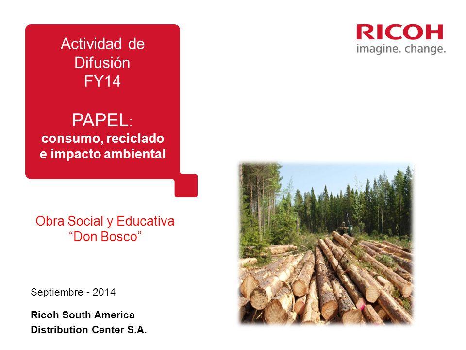 Obra Social y Educativa Don Bosco Septiembre - 2014 Actividad de Difusión FY14 PAPEL : consumo, reciclado e impacto ambiental Ricoh South America Distribution Center S.A.