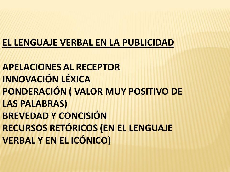 EL LENGUAJE VERBAL EN LA PUBLICIDAD APELACIONES AL RECEPTOR INNOVACIÓN LÉXICA PONDERACIÓN ( VALOR MUY POSITIVO DE LAS PALABRAS) BREVEDAD Y CONCISIÓN RECURSOS RETÓRICOS (EN EL LENGUAJE VERBAL Y EN EL ICÓNICO)