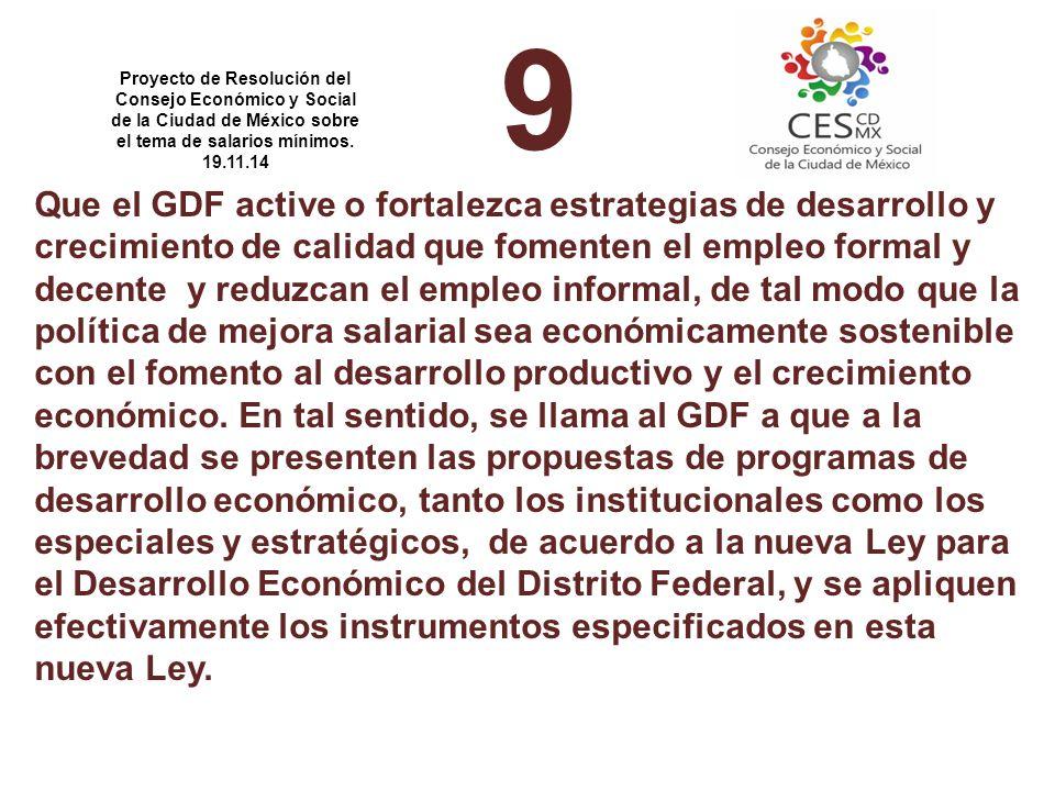 9 Que el GDF active o fortalezca estrategias de desarrollo y crecimiento de calidad que fomenten el empleo formal y decente y reduzcan el empleo informal, de tal modo que la política de mejora salarial sea económicamente sostenible con el fomento al desarrollo productivo y el crecimiento económico.