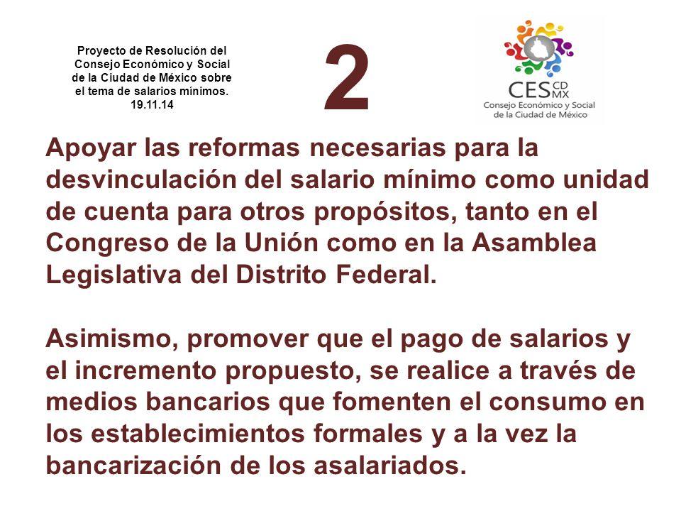 2 Apoyar las reformas necesarias para la desvinculación del salario mínimo como unidad de cuenta para otros propósitos, tanto en el Congreso de la Unión como en la Asamblea Legislativa del Distrito Federal.