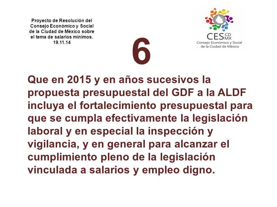 6 Que en 2015 y en años sucesivos la propuesta presupuestal del GDF a la ALDF incluya el fortalecimiento presupuestal para que se cumpla efectivamente la legislación laboral y en especial la inspección y vigilancia, y en general para alcanzar el cumplimiento pleno de la legislación vinculada a salarios y empleo digno.