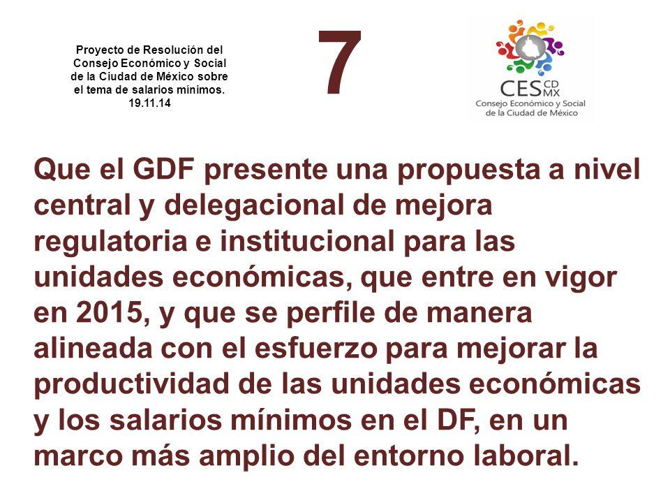 7 Que el GDF presente una propuesta a nivel central y delegacional de mejora regulatoria e institucional para las unidades económicas, que entre en vigor en 2015, y que se perfile de manera alineada con el esfuerzo para mejorar la productividad de las unidades económicas y los salarios mínimos en el DF, en un marco más amplio del entorno laboral.