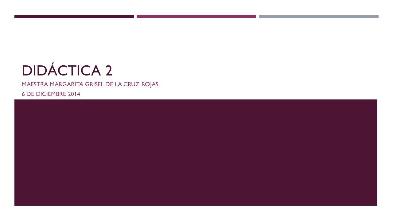 DIDÁCTICA 2 MAESTRA MARGARITA GRISEL DE LA CRUZ ROJAS. 6 DE DICIEMBRE 2014
