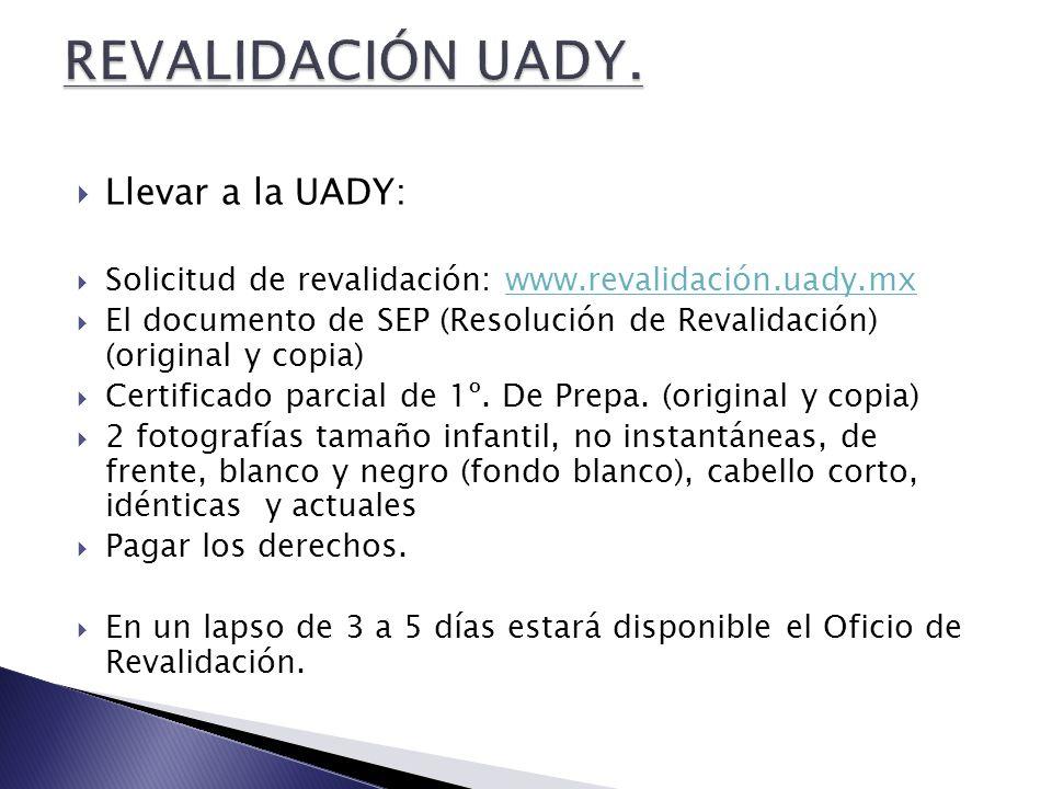  Llevar a la UADY:  Solicitud de revalidación: www.revalidación.uady.mxwww.revalidación.uady.mx  El documento de SEP (Resolución de Revalidación) (original y copia)  Certificado parcial de 1º.