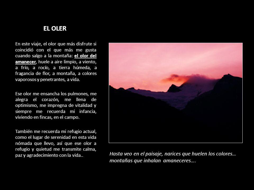 EL OLER En este viaje, el olor que más disfrute si coincidió con el que más me gusta cuando salgo a la montaña: el olor del amanecer, huele a aire limpio, a viento, a frío, a rocío, a tierra húmeda, a fragancia de flor, a montaña, a colores vaporosos y penetrantes, a vida.