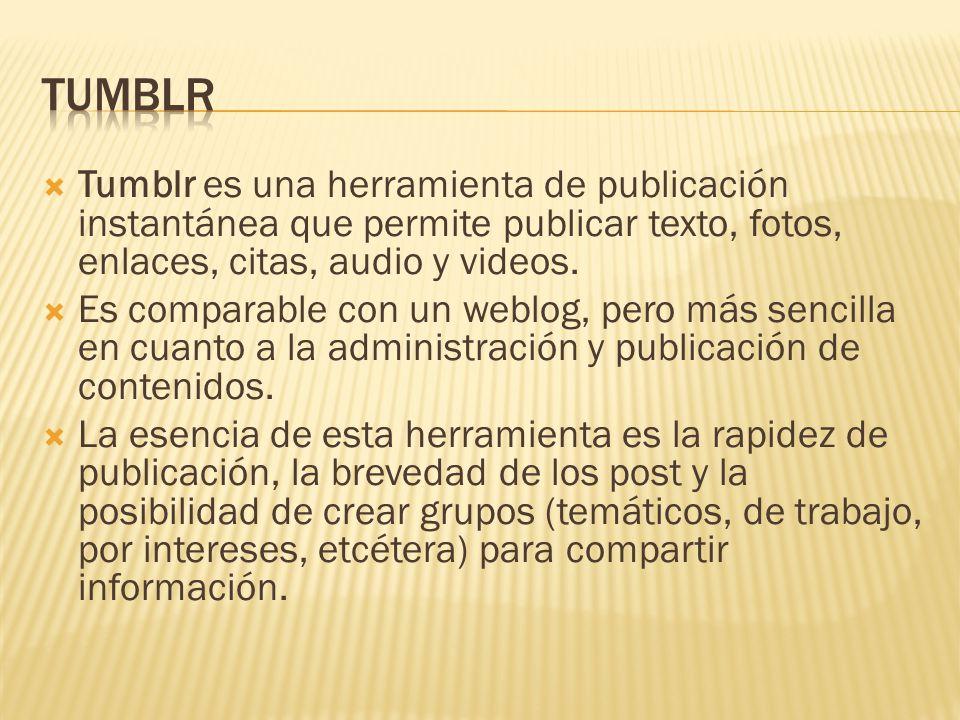  Tumblr es una herramienta de publicación instantánea que permite publicar texto, fotos, enlaces, citas, audio y videos.
