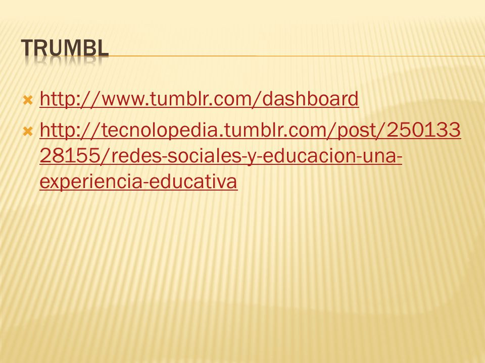  http://www.tumblr.com/dashboard http://www.tumblr.com/dashboard  http://tecnolopedia.tumblr.com/post/250133 28155/redes-sociales-y-educacion-una- experiencia-educativa http://tecnolopedia.tumblr.com/post/250133 28155/redes-sociales-y-educacion-una- experiencia-educativa