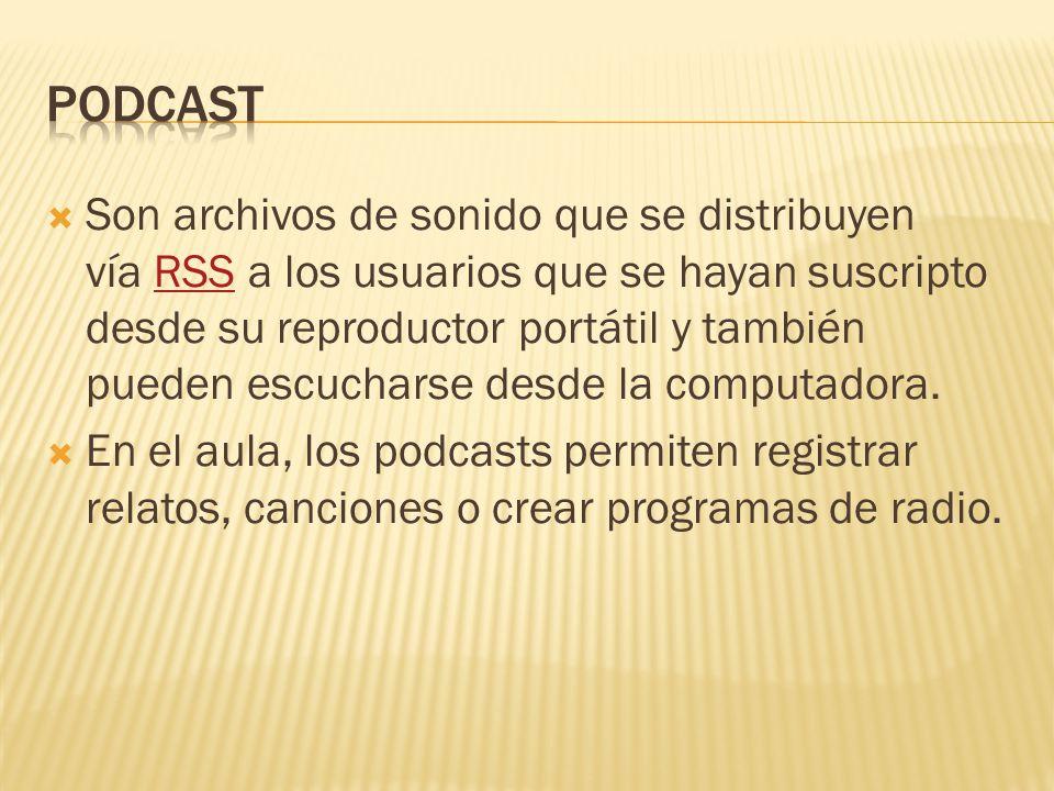  Son archivos de sonido que se distribuyen vía RSS a los usuarios que se hayan suscripto desde su reproductor portátil y también pueden escucharse desde la computadora.RSS  En el aula, los podcasts permiten registrar relatos, canciones o crear programas de radio.