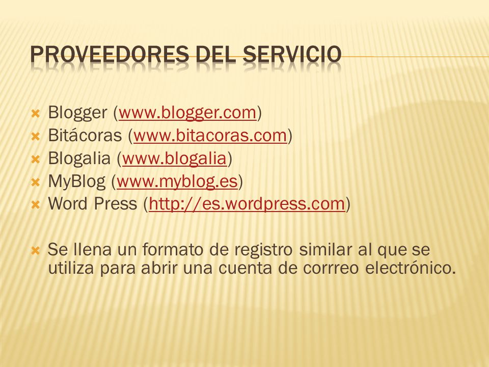  Blogger (www.blogger.com)www.blogger.com  Bitácoras (www.bitacoras.com)www.bitacoras.com  Blogalia (www.blogalia)www.blogalia  MyBlog (www.myblog.es)www.myblog.es  Word Press (http://es.wordpress.com)http://es.wordpress.com  Se llena un formato de registro similar al que se utiliza para abrir una cuenta de corrreo electrónico.