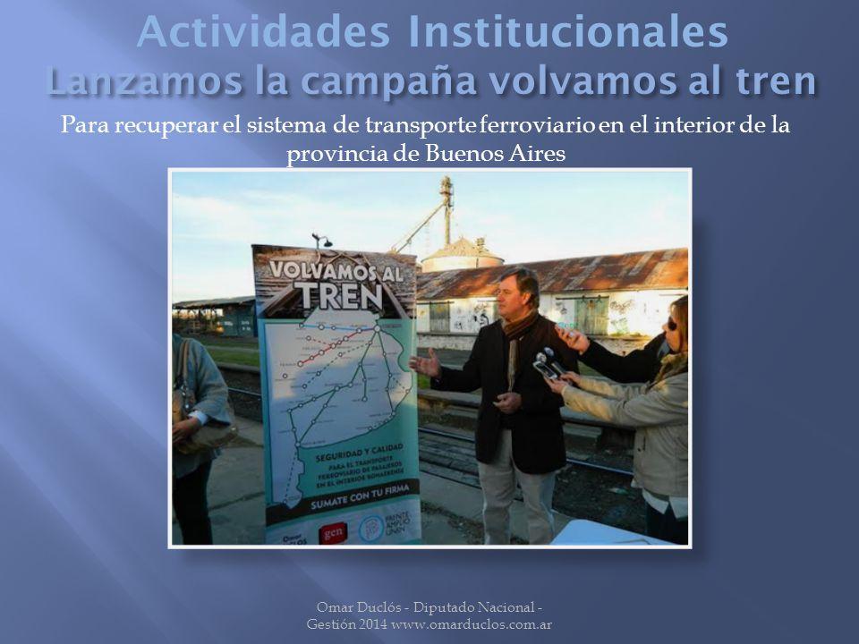 Para recuperar el sistema de transporte ferroviario en el interior de la provincia de Buenos Aires Omar Duclós - Diputado Nacional - Gestión 2014 www.omarduclos.com.ar Actividades Institucionales