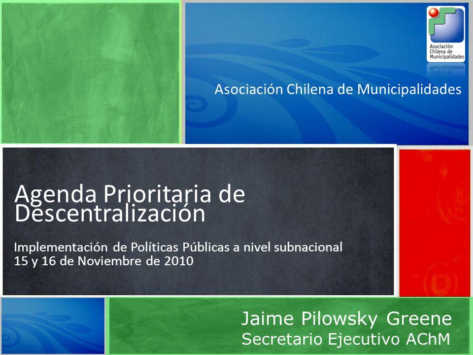 Asociación Chilena de Municipalidades Agenda Prioritaria de Descentralización Implementación de Políticas Públicas a nivel subnacional 15 y 16 de Noviembre de 2010 Jaime Pilowsky Greene Secretario Ejecutivo AChM