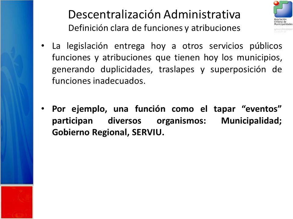 Descentralización Administrativa Definición clara de funciones y atribuciones La legislación entrega hoy a otros servicios públicos funciones y atribuciones que tienen hoy los municipios, generando duplicidades, traslapes y superposición de funciones inadecuados.