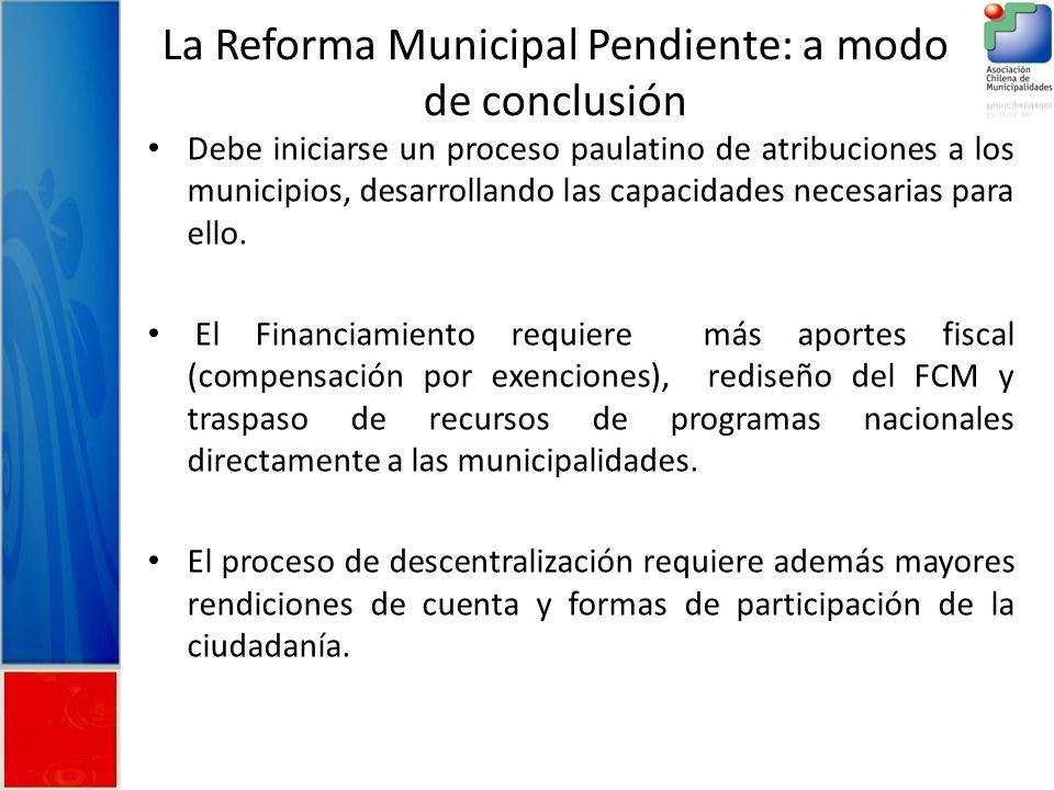 La Reforma Municipal Pendiente: a modo de conclusión Debe iniciarse un proceso paulatino de atribuciones a los municipios, desarrollando las capacidades necesarias para ello.