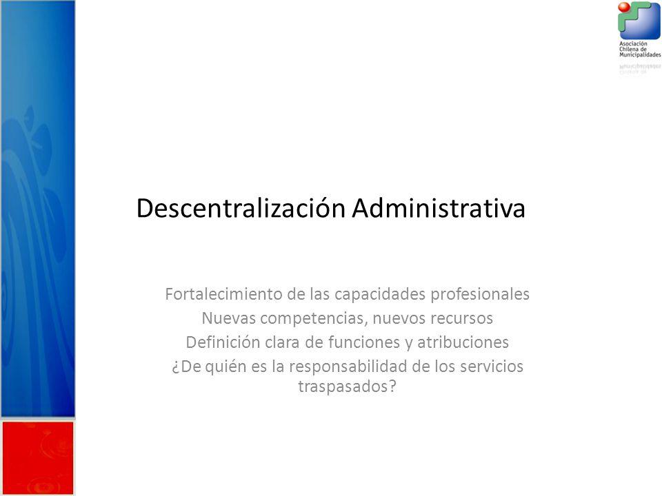 Descentralización Administrativa Fortalecimiento de las capacidades profesionales Nuevas competencias, nuevos recursos Definición clara de funciones y atribuciones ¿De quién es la responsabilidad de los servicios traspasados