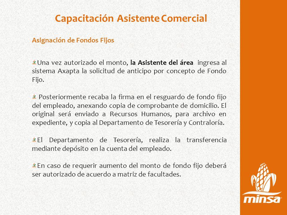 Capacitación Asistente Comercial Asignación de Fondos Fijos Una vez autorizado el monto, la Asistente del área ingresa al sistema Axapta la solicitud de anticipo por concepto de Fondo Fijo.