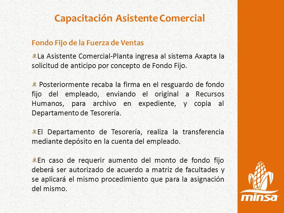 Capacitación Asistente Comercial Fondo Fijo de la Fuerza de Ventas La Asistente Comercial-Planta ingresa al sistema Axapta la solicitud de anticipo por concepto de Fondo Fijo.